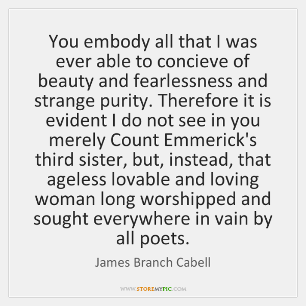 You embody all that I was ever able to concieve of beauty ...
