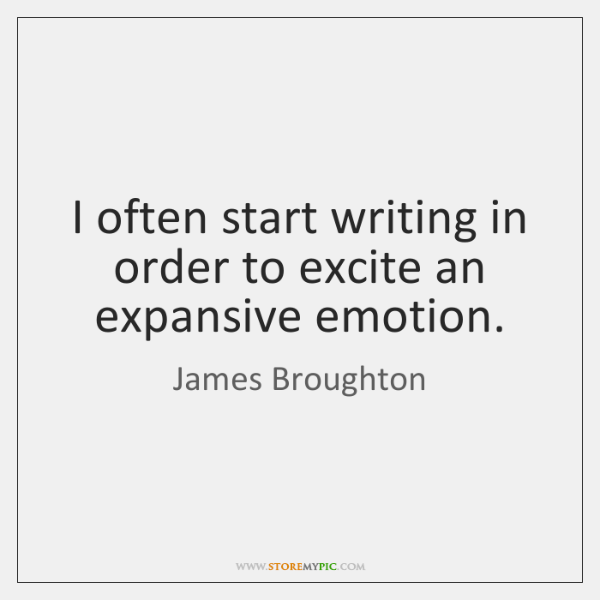 I often start writing in order to excite an expansive emotion.