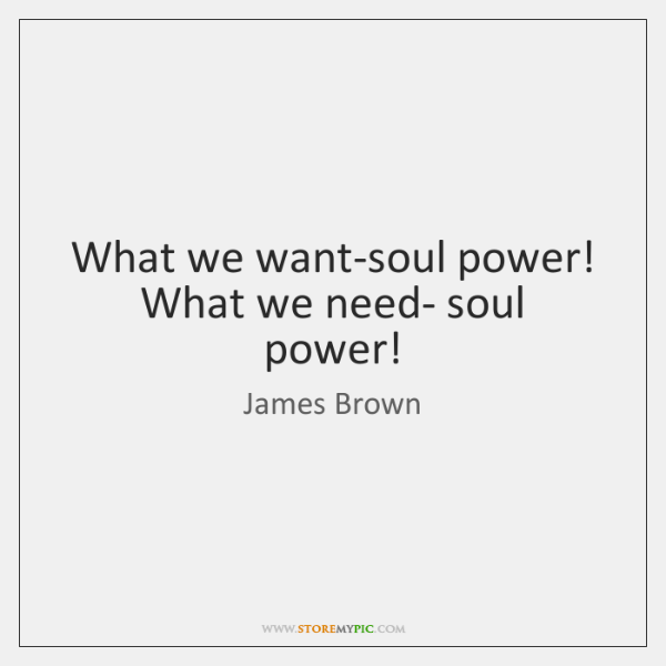 What we want-soul power! What we need- soul power!