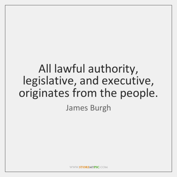 All lawful authority, legislative, and executive, originates from the people.