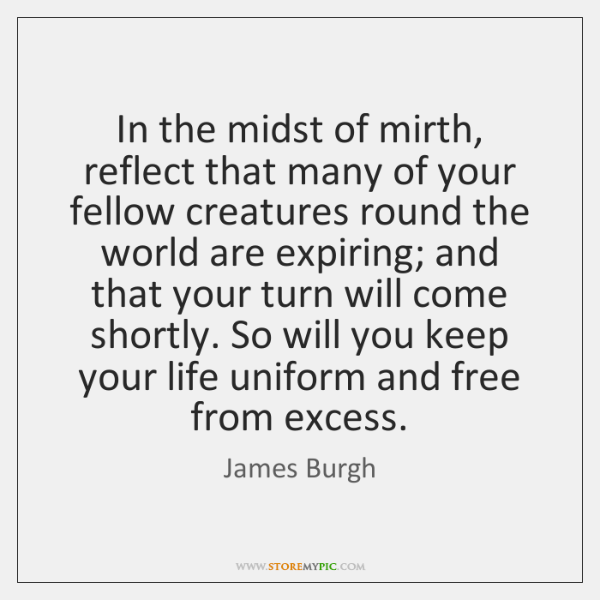 In the midst of mirth, reflect that many of your fellow creatures ...