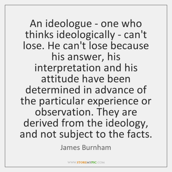 An ideologue - one who thinks ideologically - can't lose. He can't ...