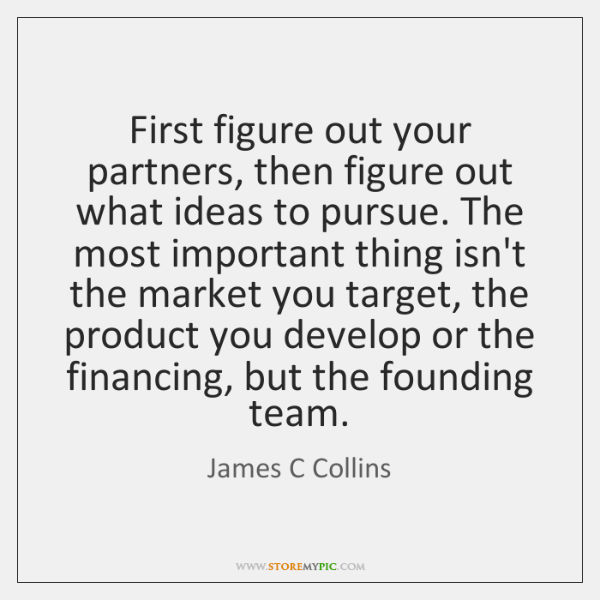 First figure out your partners, then figure out what ideas to pursue. ...