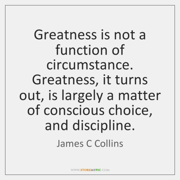 Greatness is not a function of circumstance. Greatness, it turns out, is ...