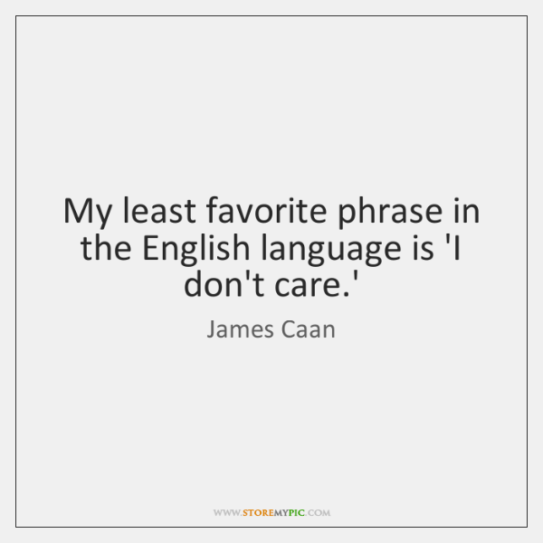 My least favorite phrase in the English language is 'I don't care....