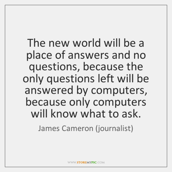 The new world will be a place of answers and no questions, ...