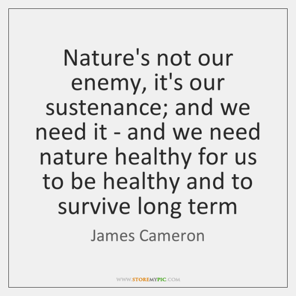 Nature's not our enemy, it's our sustenance; and we need it - ...