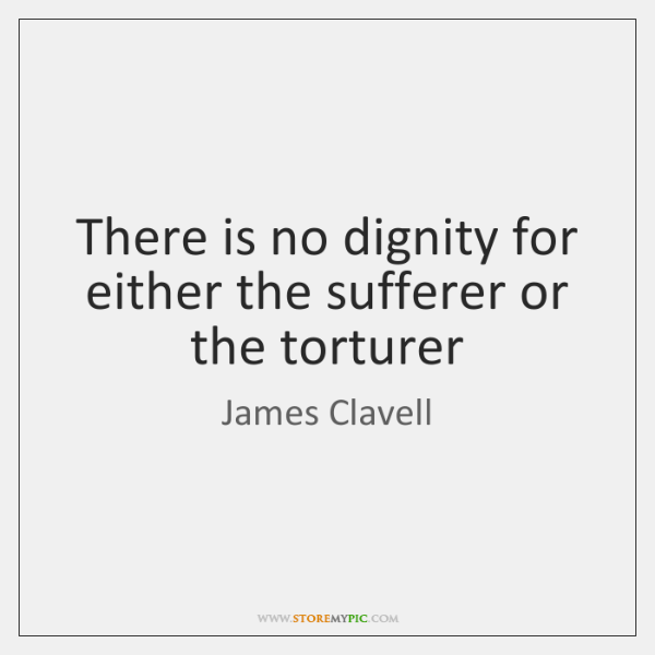 There is no dignity for either the sufferer or the torturer