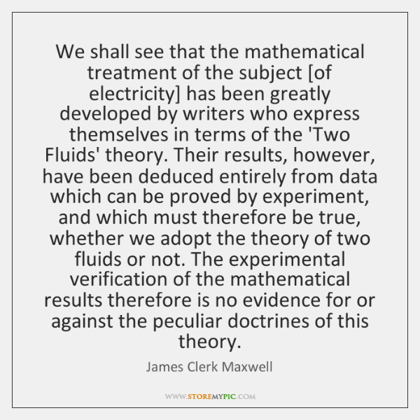 We shall see that the mathematical treatment of the subject [of electricity] ...