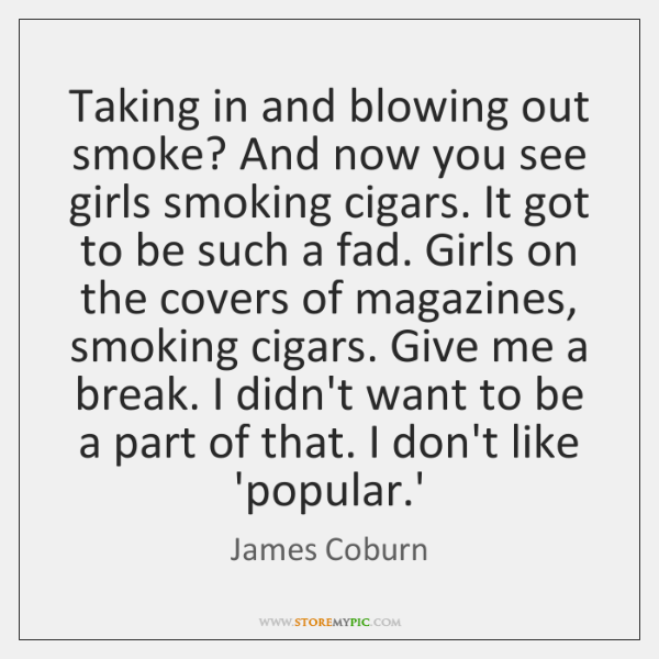 Taking in and blowing out smoke? And now you see girls smoking ...