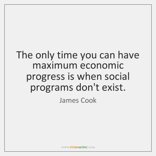 The only time you can have maximum economic progress is when social ...