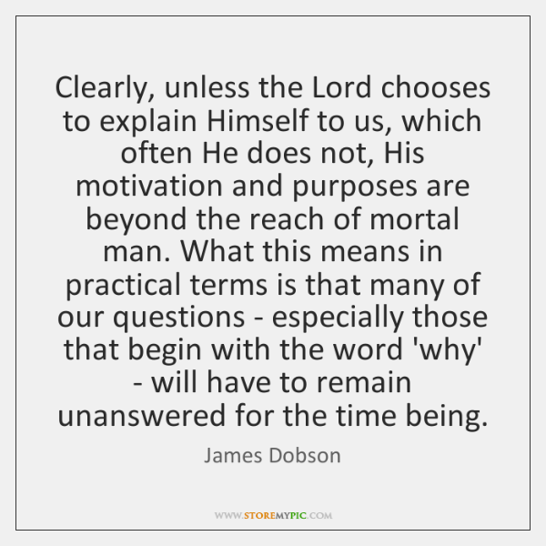 Clearly, unless the Lord chooses to explain Himself to us, which often ...