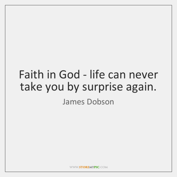 Faith in God - life can never take you by surprise again.