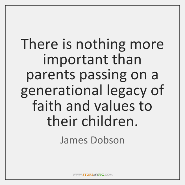 There is nothing more important than parents passing on a generational legacy ...