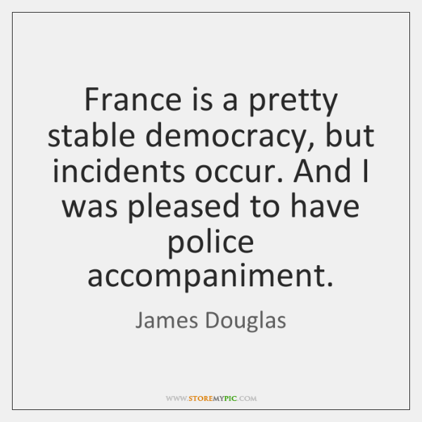 France is a pretty stable democracy, but incidents occur. And I was ...