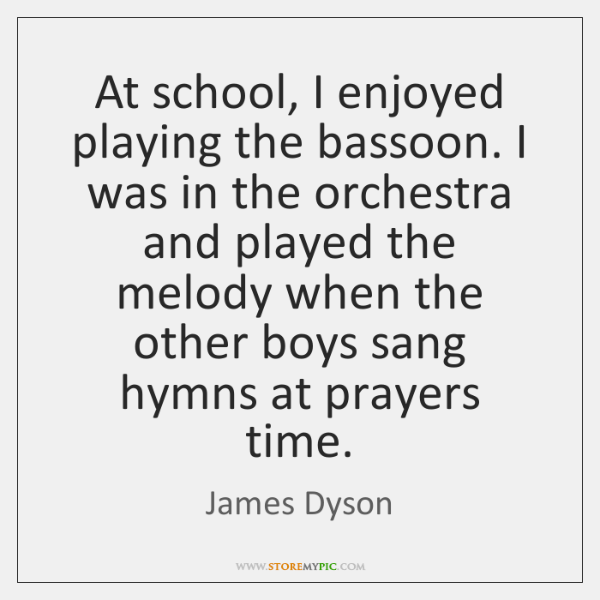 At school, I enjoyed playing the bassoon. I was in the orchestra ...