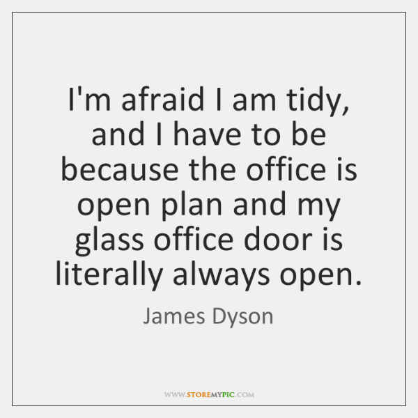 I'm afraid I am tidy, and I have to be because the ...