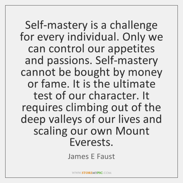 Self-mastery is a challenge for every individual. Only we can control our ...
