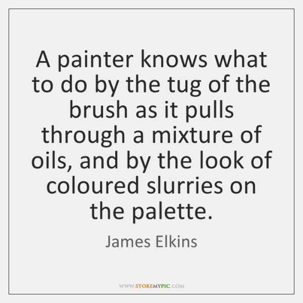 A painter knows what to do by the tug of the brush ...