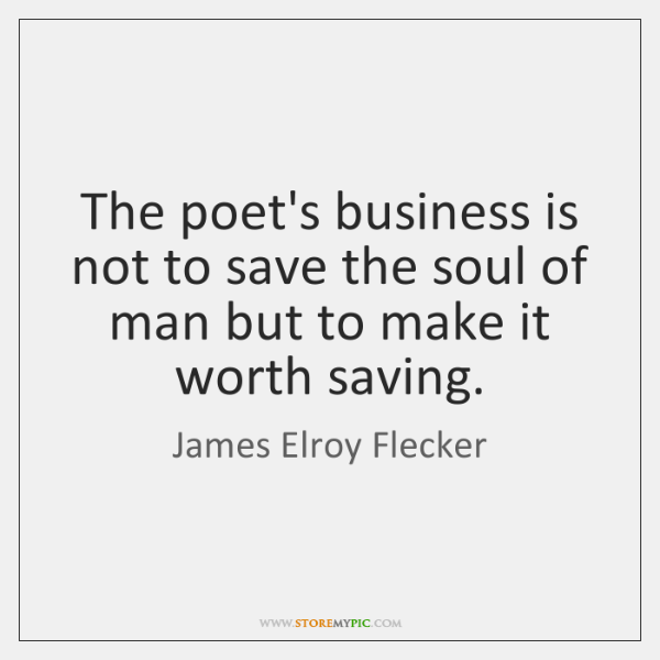 The poet's business is not to save the soul of man but ...