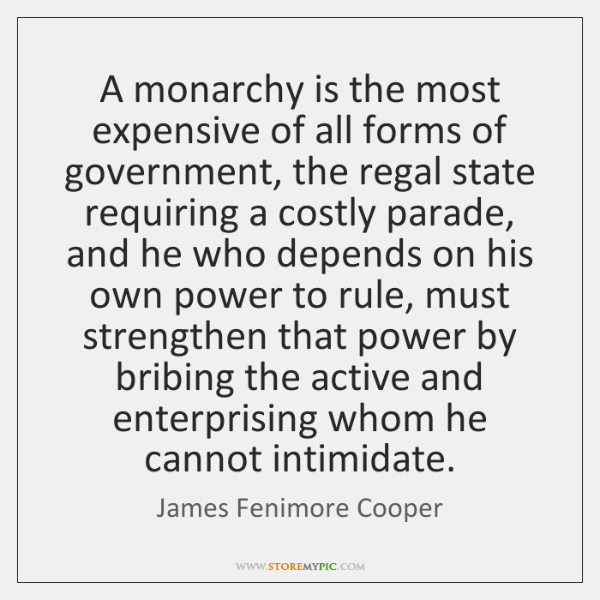 A monarchy is the most expensive of all forms of government, the ...