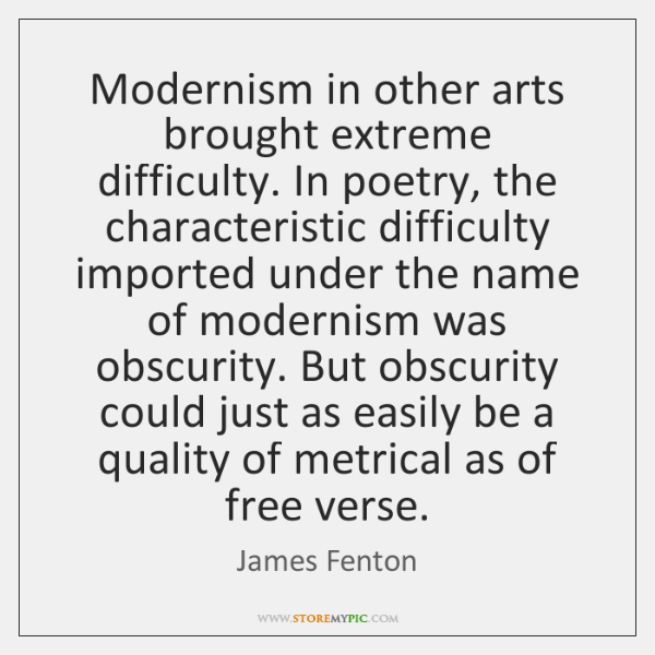 Modernism in other arts brought extreme difficulty. In poetry, the characteristic difficulty ...