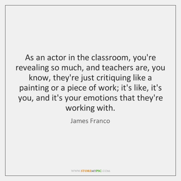 As an actor in the classroom, you're revealing so much, and teachers ...