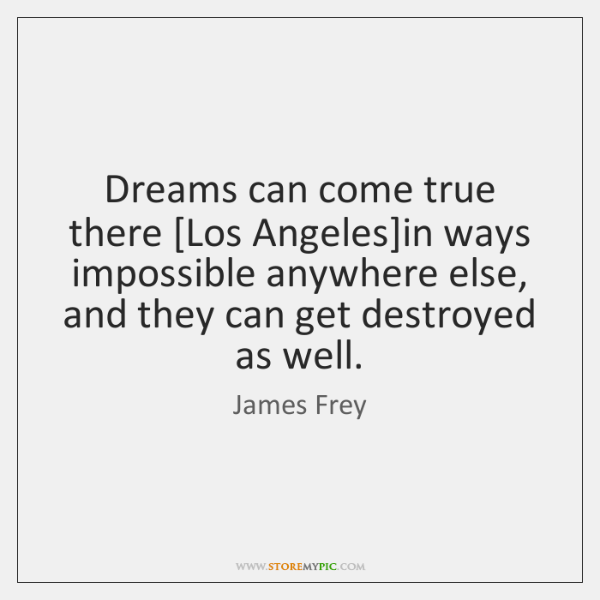 Dreams can come true there [Los Angeles]in ways impossible anywhere else, ...