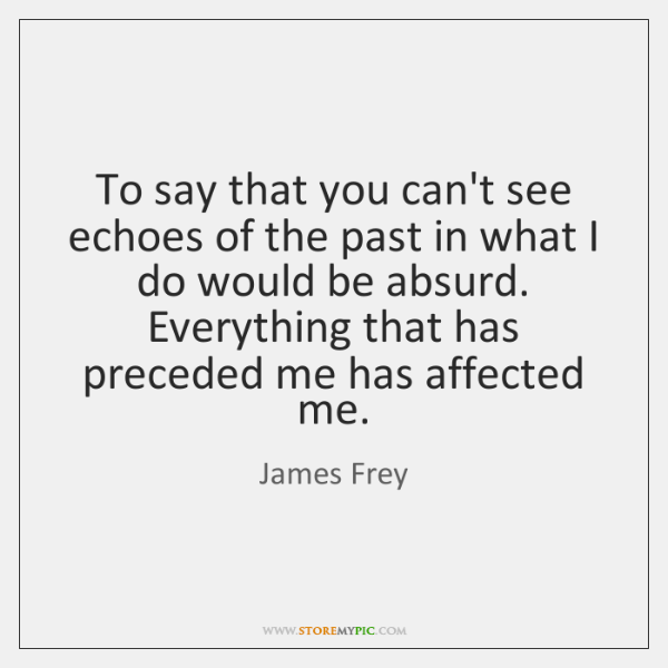 To say that you can't see echoes of the past in what ...