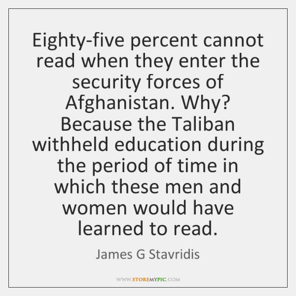 Eighty-five percent cannot read when they enter the security forces of Afghanistan. ...
