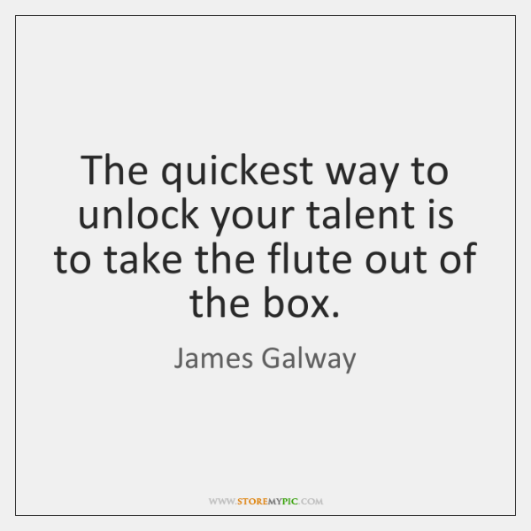 The quickest way to unlock your talent is to take the flute ...