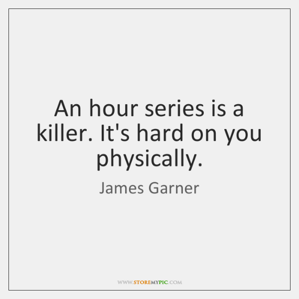 An hour series is a killer. It's hard on you physically.