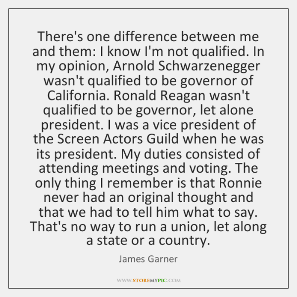 There's one difference between me and them: I know I'm not qualified. ...