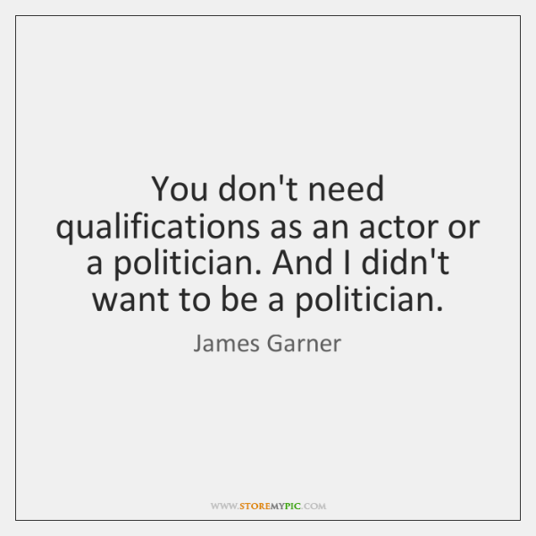 You don't need qualifications as an actor or a politician. And I ...