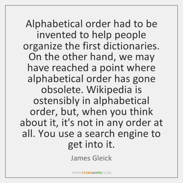 Alphabetical order had to be invented to help people organize the first ...