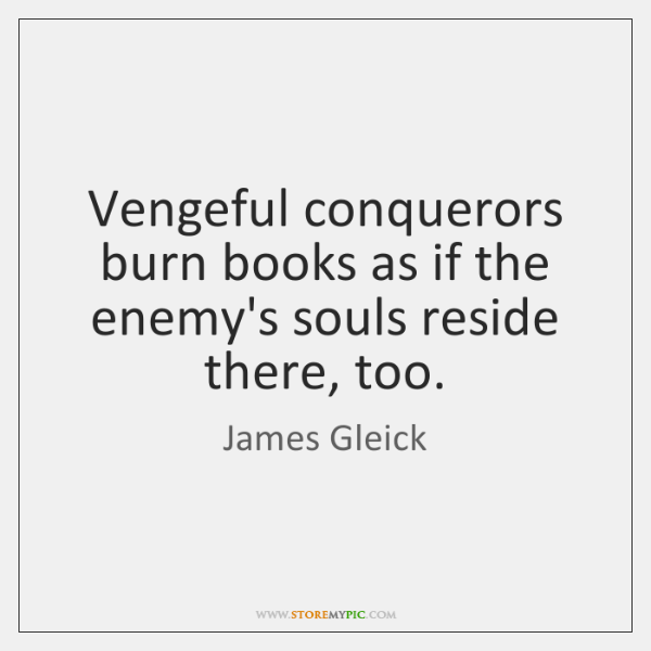Vengeful conquerors burn books as if the enemy's souls reside there, too.