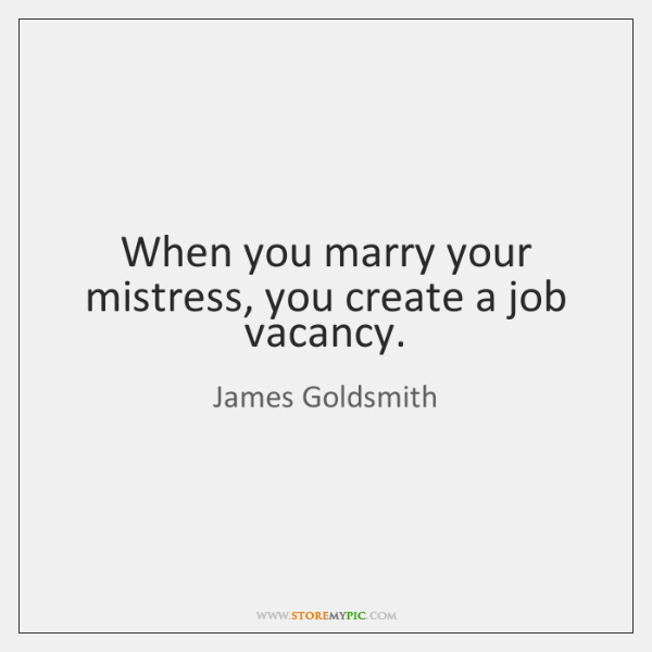 When you marry your mistress, you create a job vacancy.