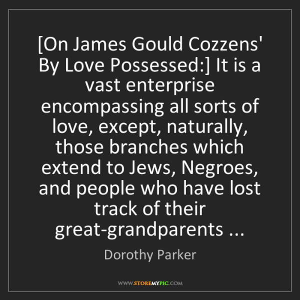 Dorothy Parker: [On James Gould Cozzens' By Love Possessed:] It is a...