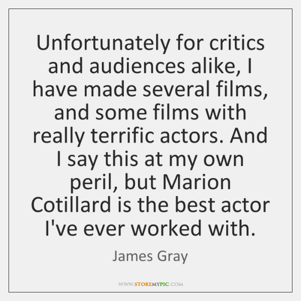 Unfortunately for critics and audiences alike, I have made several films, and ...
