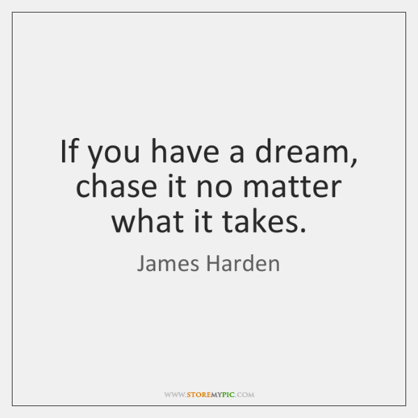 If you have a dream, chase it no matter what it takes.