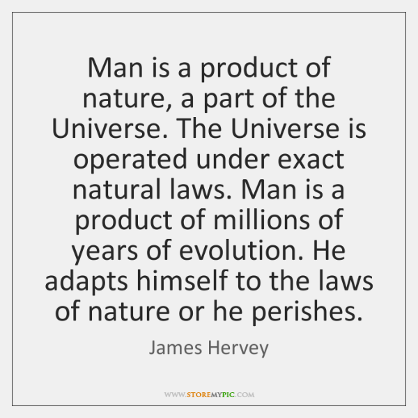Man is a product of nature, a part of the Universe. The ...