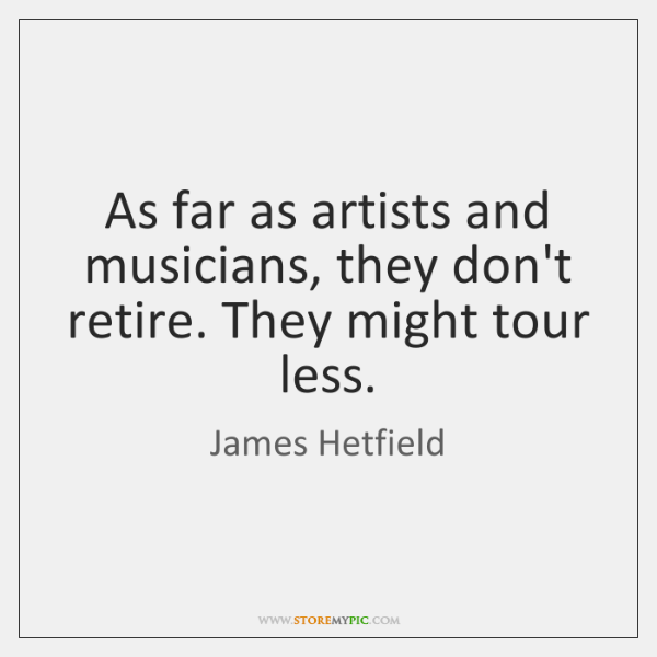 As far as artists and musicians, they don't retire. They might tour ...