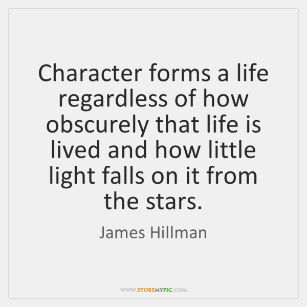Character forms a life regardless of how obscurely that life is lived ...