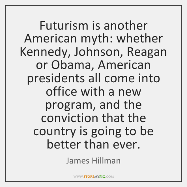 Futurism is another American myth: whether Kennedy, Johnson, Reagan or Obama, American ...