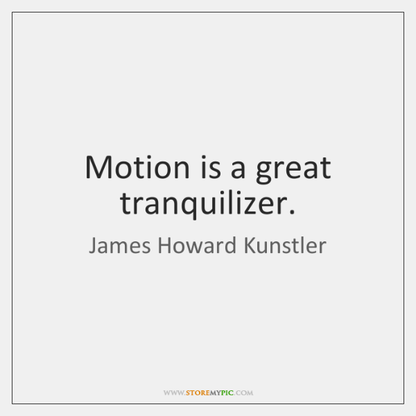 Motion is a great tranquilizer.