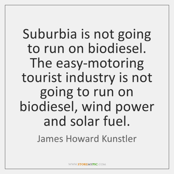 Suburbia is not going to run on biodiesel. The easy-motoring tourist industry ...
