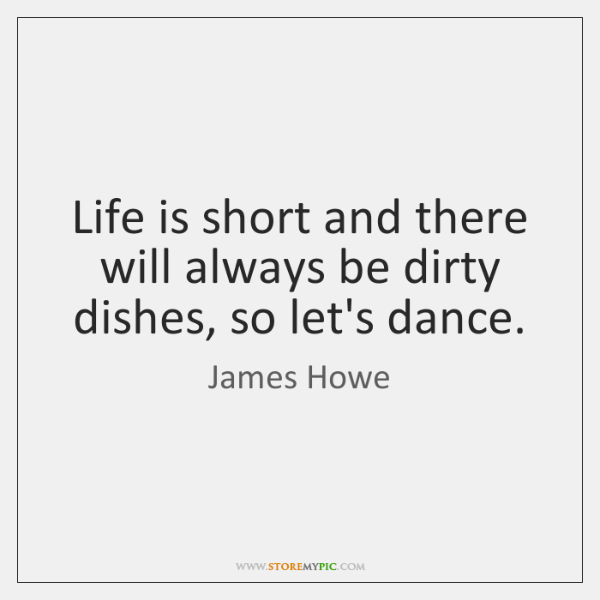 Life is short and there will always be dirty dishes, so let's ...