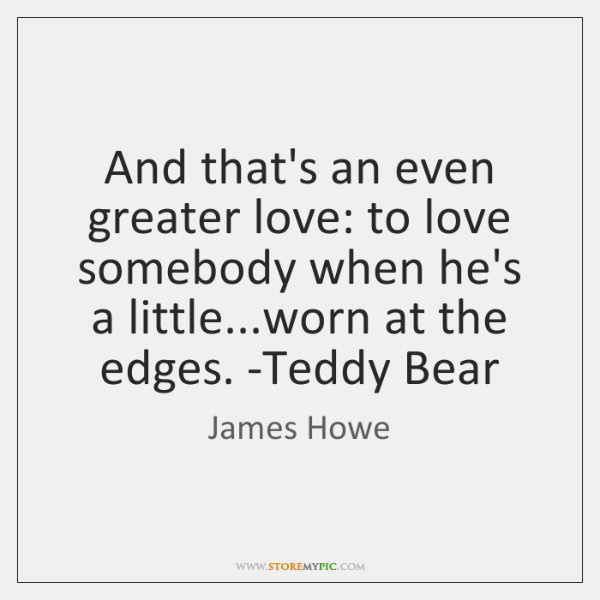 And that's an even greater love: to love somebody when he's a ...