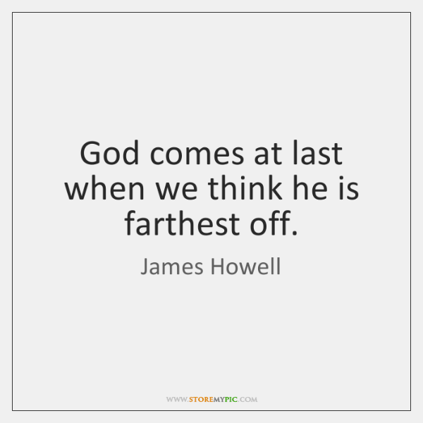 God comes at last when we think he is farthest off.