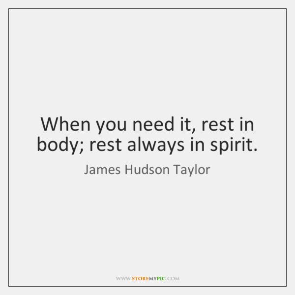 When you need it, rest in body; rest always in spirit.
